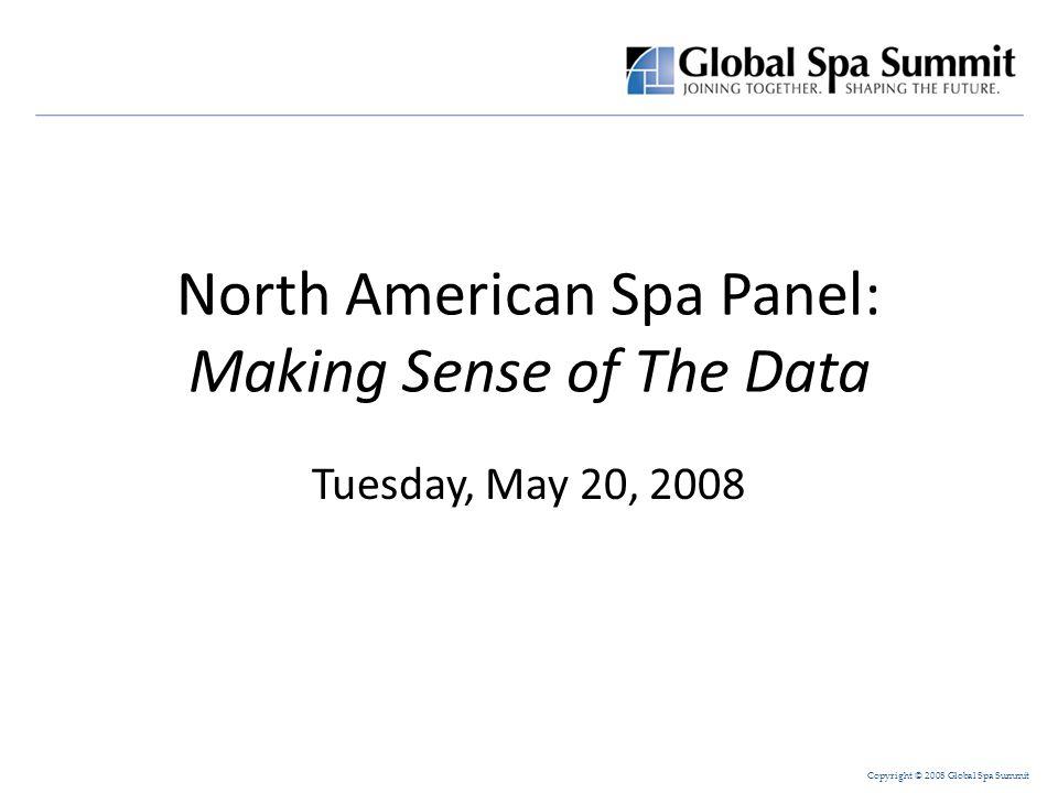 Copyright © 2008 Global Spa Summit North American Spa Panel: Making Sense of The Data Tuesday, May 20, 2008