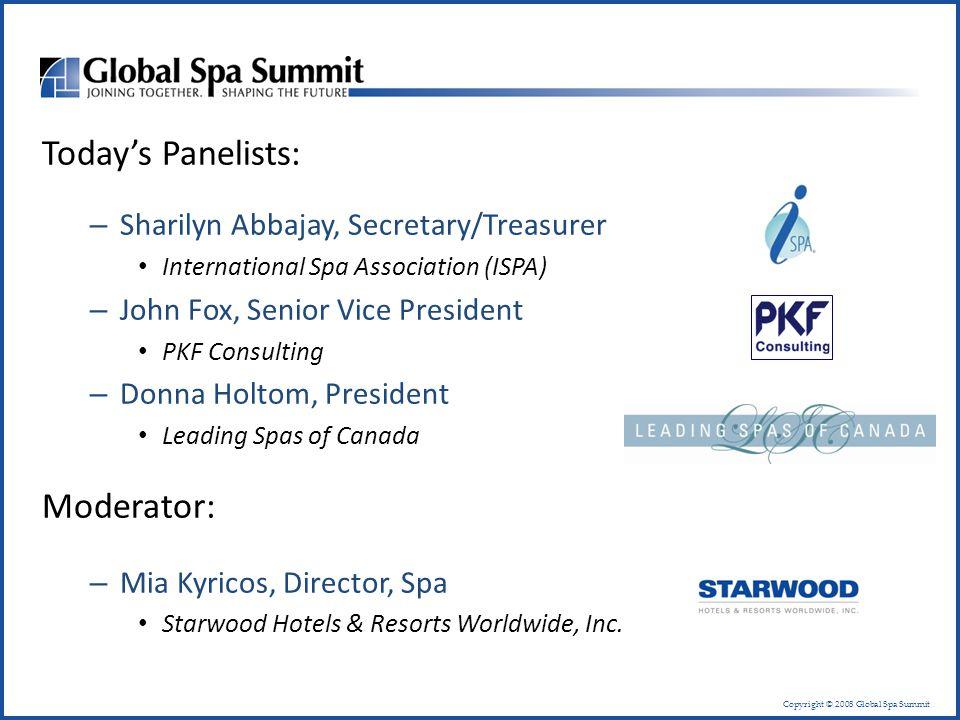 Copyright © 2008 Global Spa Summit Today's Panelists: – Sharilyn Abbajay, Secretary/Treasurer International Spa Association (ISPA) – John Fox, Senior