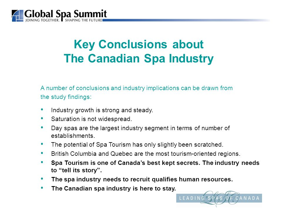 Key Conclusions about The Canadian Spa Industry A number of conclusions and industry implications can be drawn from the study findings: Industry growth is strong and steady.