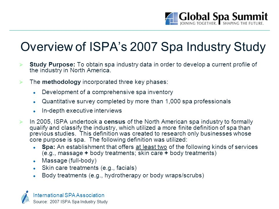 International SPA Association Source: 2007 ISPA Spa Industry Study Overview of ISPA's 2007 Spa Industry Study  Study Purpose: To obtain spa industry