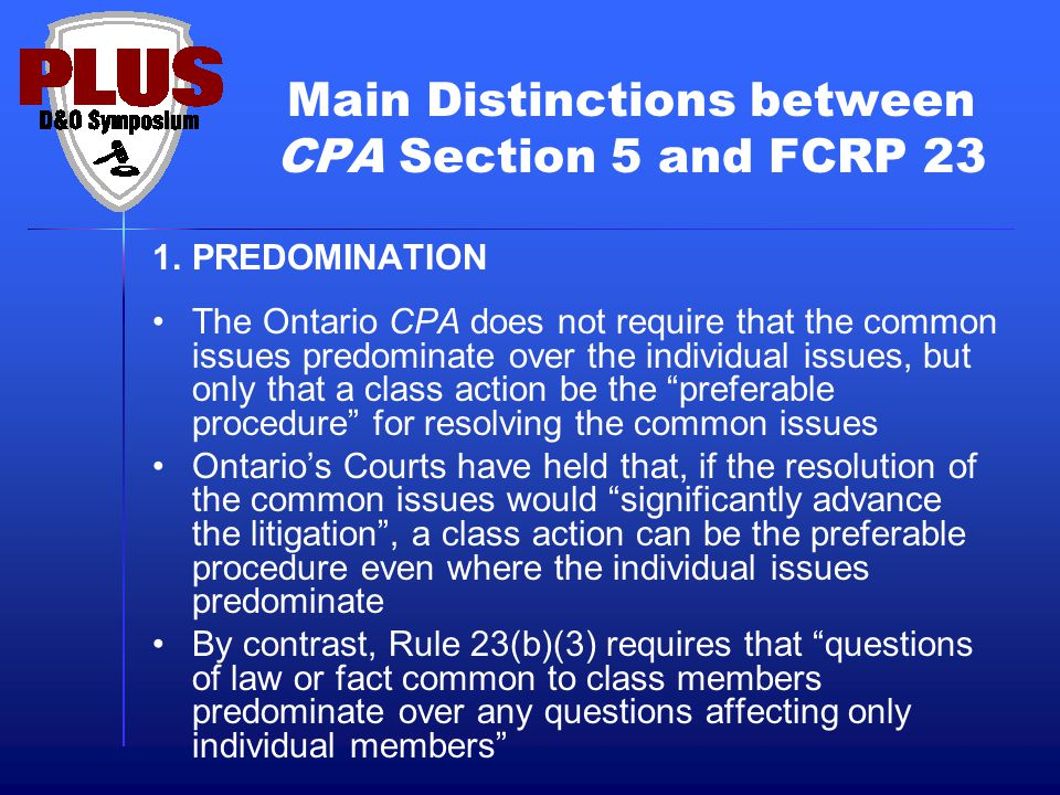 Main Distinctions between CPA Section 5 and FCRP 23 1.PREDOMINATION The Ontario CPA does not require that the common issues predominate over the indiv