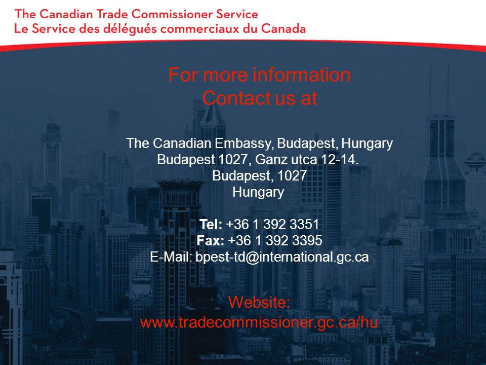 For more information Contact us at The Canadian Embassy, Budapest, Hungary Budapest 1027, Ganz utca 12-14. Budapest, 1027 Hungary Tel: +36 1 392 3351