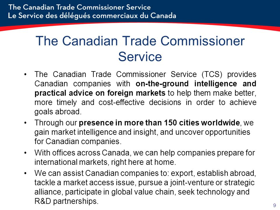 9 The Canadian Trade Commissioner Service The Canadian Trade Commissioner Service (TCS) provides Canadian companies with on-the-ground intelligence an