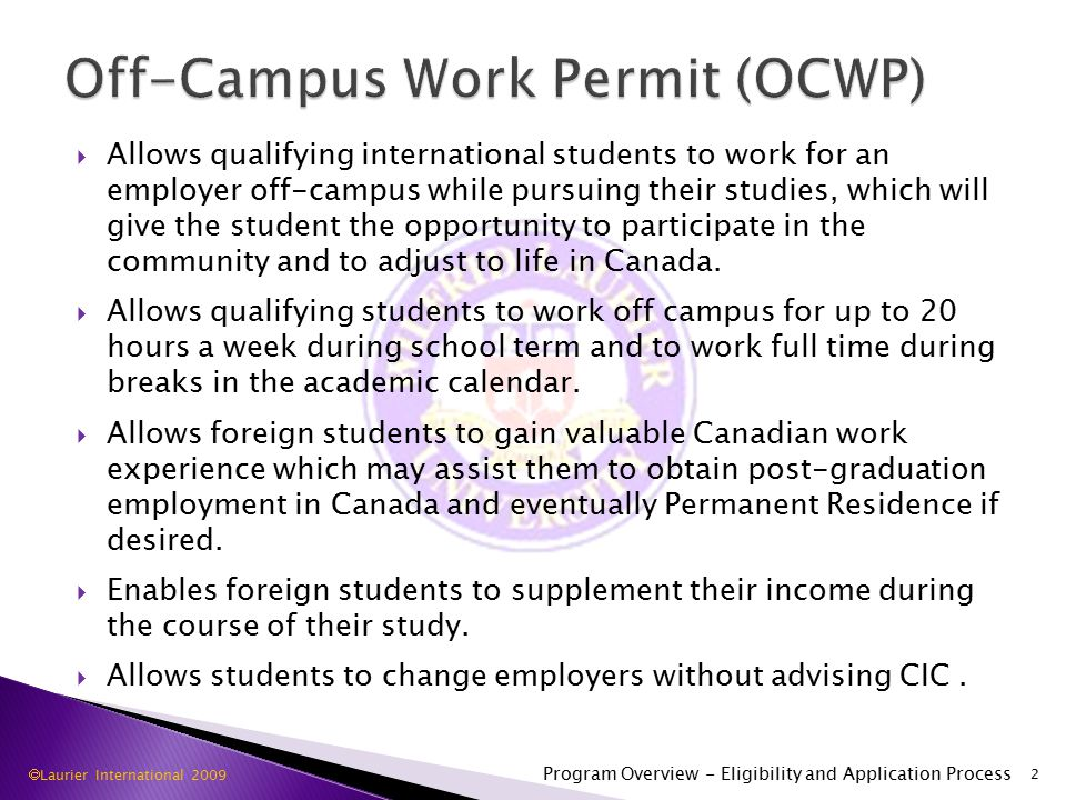  Allows qualifying international students to work for an employer off-campus while pursuing their studies, which will give the student the opportunity to participate in the community and to adjust to life in Canada.