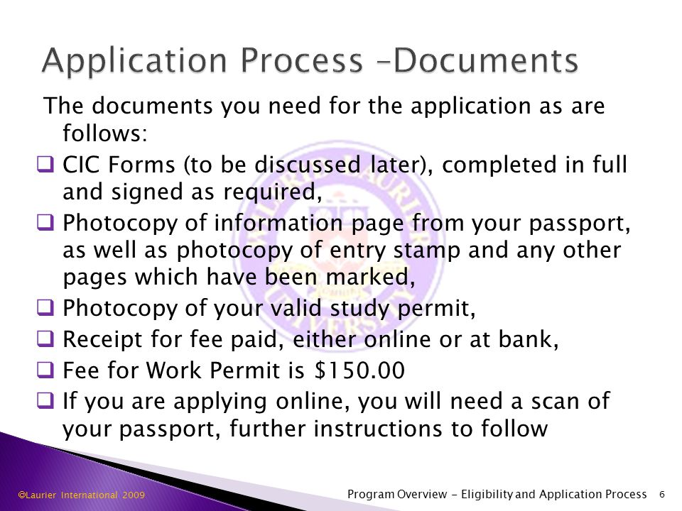 The documents you need for the application as are follows:  CIC Forms (to be discussed later), completed in full and signed as required,  Photocopy of information page from your passport, as well as photocopy of entry stamp and any other pages which have been marked,  Photocopy of your valid study permit,  Receipt for fee paid, either online or at bank,  Fee for Work Permit is $  If you are applying online, you will need a scan of your passport, further instructions to follow 6 Program Overview - Eligibility and Application Process  Laurier International 2009