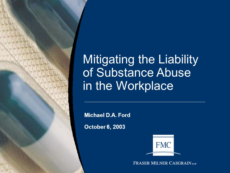 Mitigating the Liability of Substance Abuse in the Workplace Michael D.A. Ford October 6, 2003