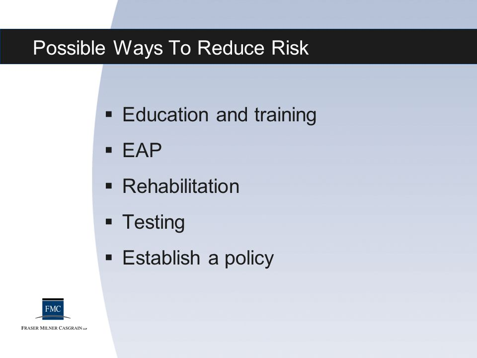 Possible Ways To Reduce Risk  Education and training  EAP  Rehabilitation  Testing  Establish a policy