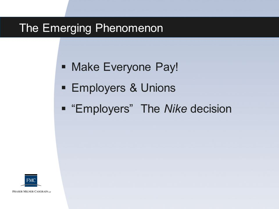 "The Emerging Phenomenon  Make Everyone Pay!  Employers & Unions  ""Employers"" The Nike decision"