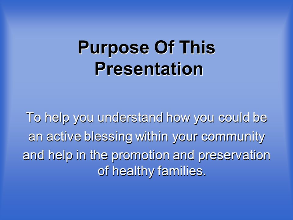 Purpose Of This Presentation To help you understand how you could be an active blessing within your community and help in the promotion and preservation of healthy families.
