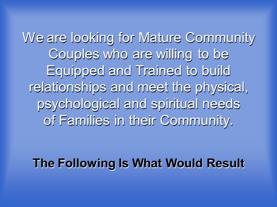 We are looking for Mature Community Couples who are willing to be Equipped and Trained to build relationships and meet the physical, psychological and spiritual needs of Families in their Community.