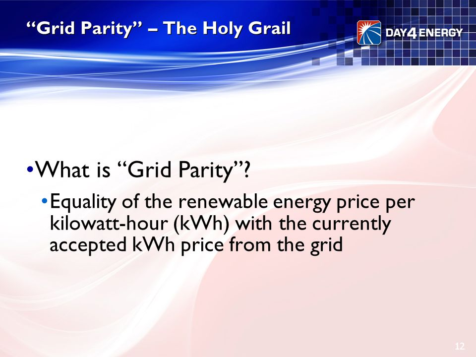 """Grid Parity"" – The Holy Grail What is ""Grid Parity""? Equality of the renewable energy price per kilowatt-hour (kWh) with the currently accepted kWh p"