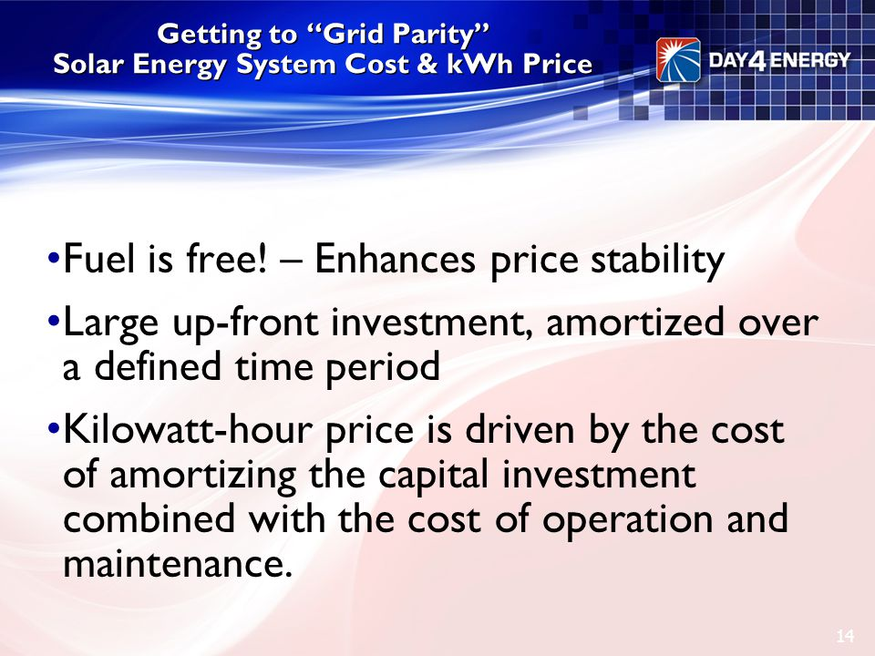 "Getting to ""Grid Parity"" Solar Energy System Cost & kWh Price Fuel is free! – Enhances price stability Large up-front investment, amortized over a def"
