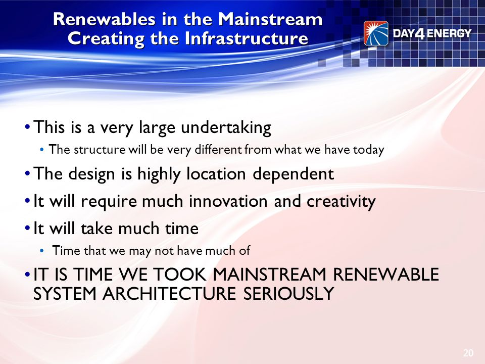 Renewables in the Mainstream Creating the Infrastructure This is a very large undertaking The structure will be very different from what we have today