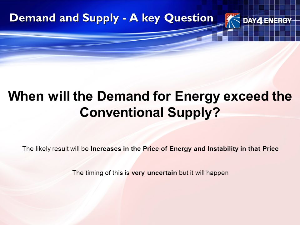 Demand and Supply - A key Question When will the Demand for Energy exceed the Conventional Supply? The likely result will be Increases in the Price of