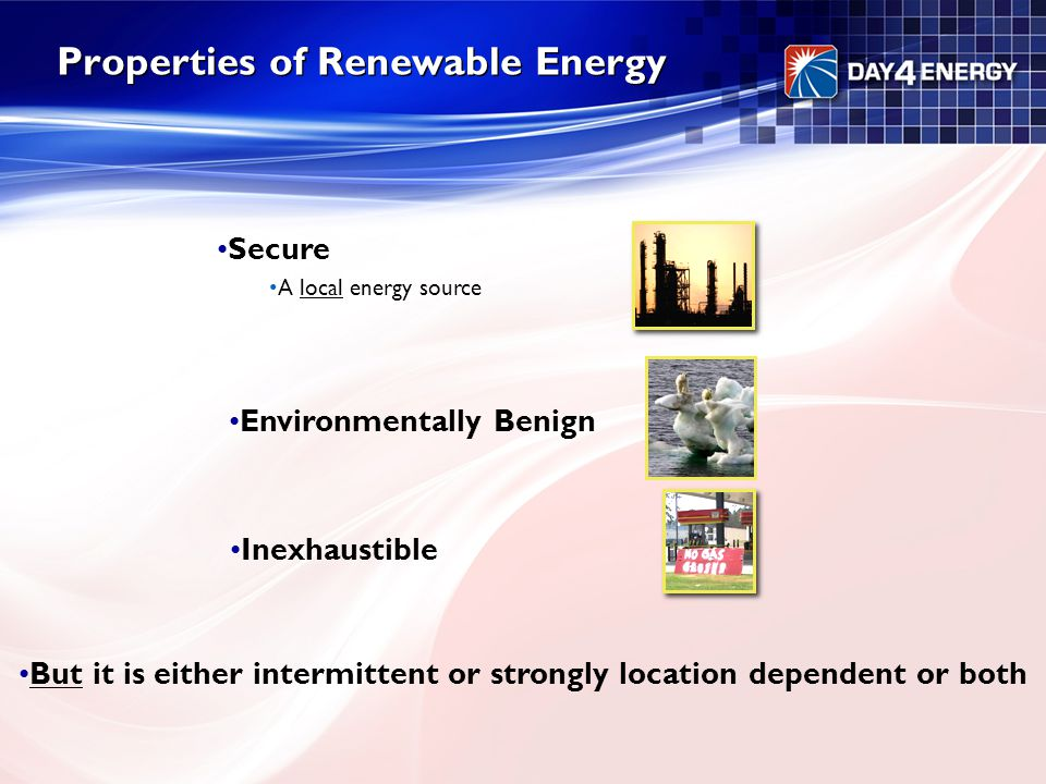 Properties of Renewable Energy Secure A local energy source Environmentally Benign Inexhaustible But it is either intermittent or strongly location de