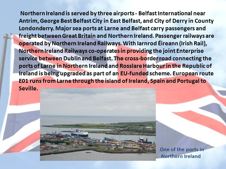Northern Ireland is served by three airports - Belfast International near Antrim, George Best Belfast City in East Belfast, and City of Derry in County Londonderry.