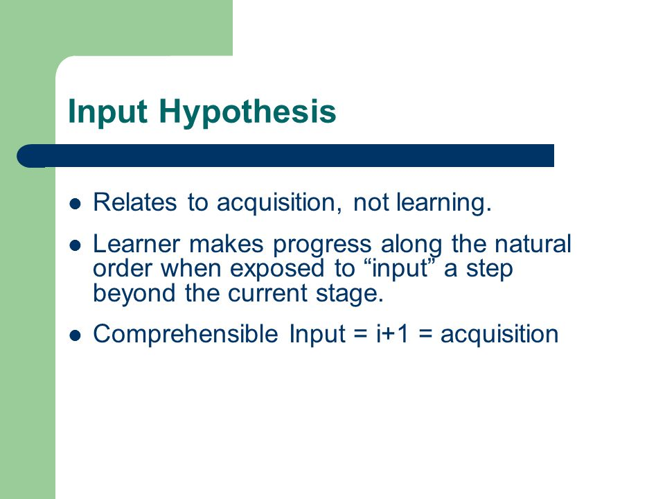 Input Hypothesis Relates to acquisition, not learning.