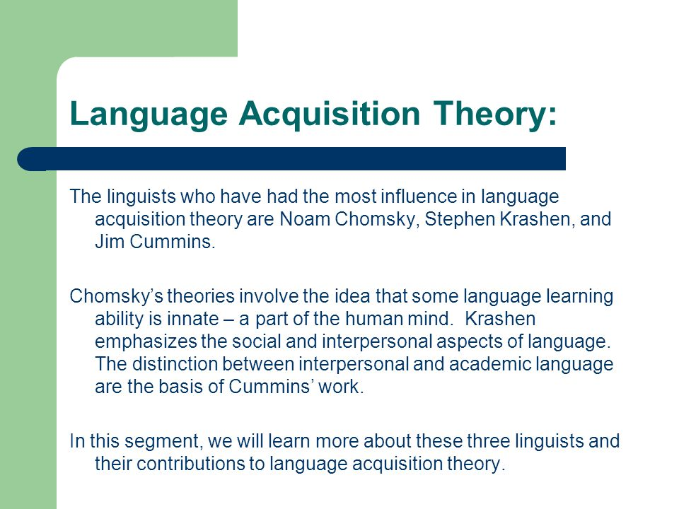Language Acquisition Theory: Noam Chomsky PhD in Linguistics from University of Pennsylvania (1955) Joined Massachusetts Institute of Technology (MIT) in 1955 Writes and lectures on linguistics, philosophy, intellectual history, contemporary issues, international affairs and U.S.
