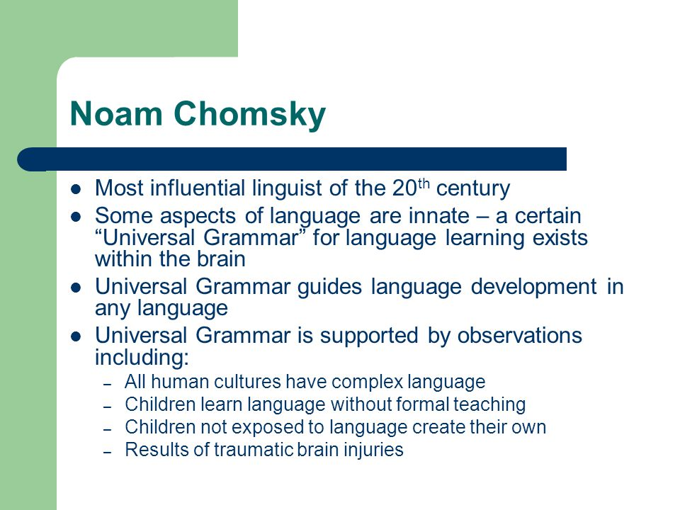 Noam Chomsky Most influential linguist of the 20 th century Some aspects of language are innate – a certain Universal Grammar for language learning exists within the brain Universal Grammar guides language development in any language Universal Grammar is supported by observations including: – All human cultures have complex language – Children learn language without formal teaching – Children not exposed to language create their own – Results of traumatic brain injuries
