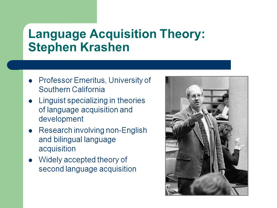 Language Acquisition Theory: Stephen Krashen Professor Emeritus, University of Southern California Linguist specializing in theories of language acquisition and development Research involving non-English and bilingual language acquisition Widely accepted theory of second language acquisition