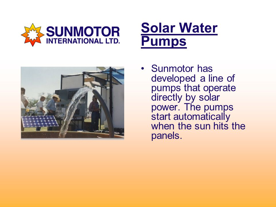Solar Water Pumps Sunmotor has developed a line of pumps that operate directly by solar power.