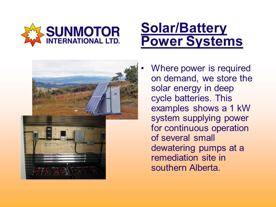 Solar/Battery Power Systems Where power is required on demand, we store the solar energy in deep cycle batteries.