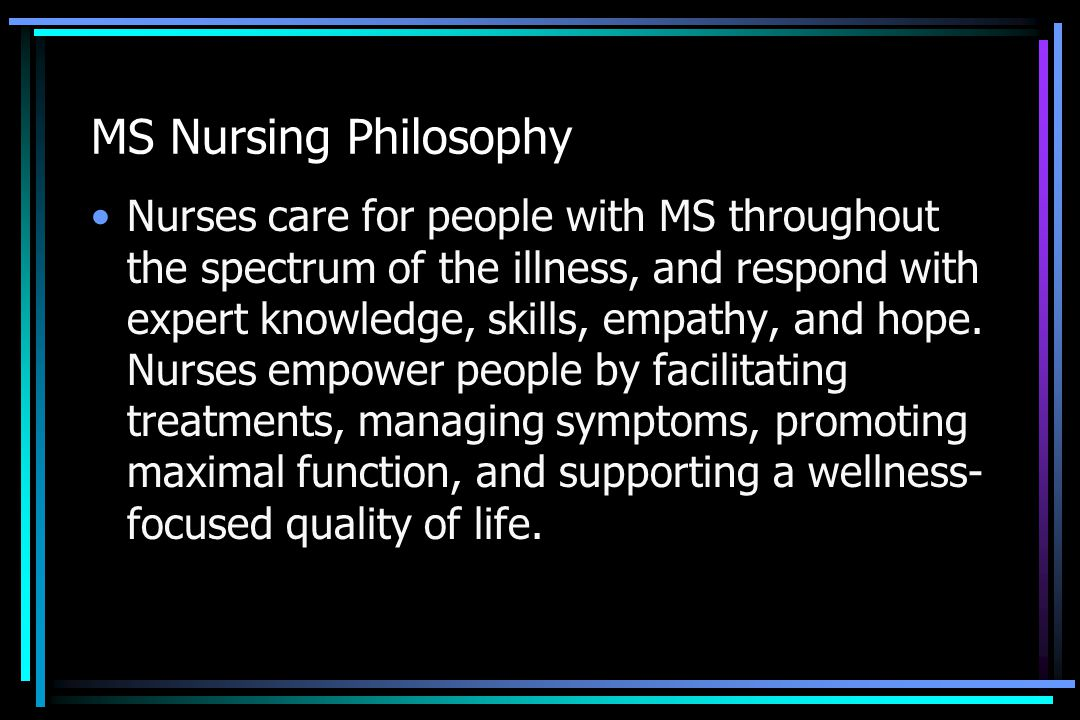 MS Nursing Philosophy Nurses care for people with MS throughout the spectrum of the illness, and respond with expert knowledge, skills, empathy, and h