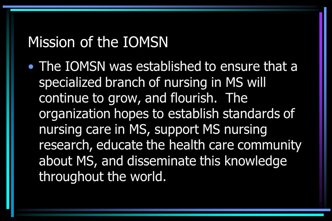 Mission of the IOMSN The IOMSN was established to ensure that a specialized branch of nursing in MS will continue to grow, and flourish. The organizat