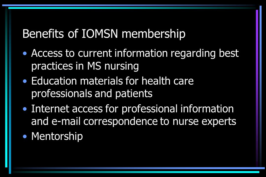 Benefits of IOMSN membership Access to current information regarding best practices in MS nursing Education materials for health care professionals an