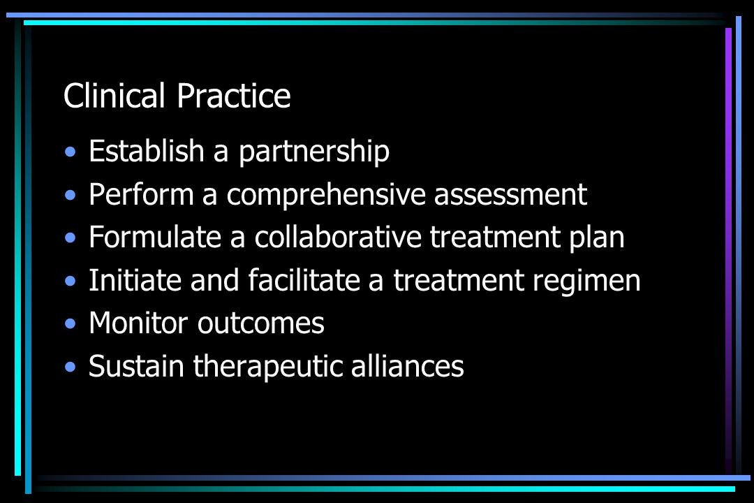 Clinical Practice Establish a partnership Perform a comprehensive assessment Formulate a collaborative treatment plan Initiate and facilitate a treatm