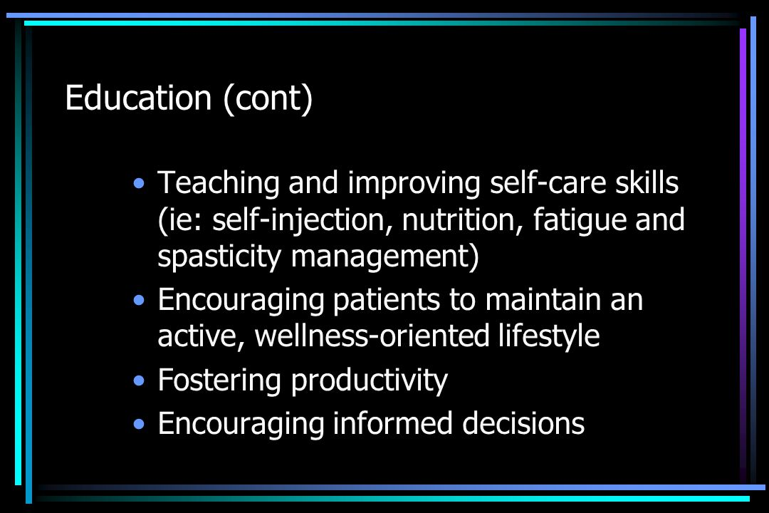Education (cont) Teaching and improving self-care skills (ie: self-injection, nutrition, fatigue and spasticity management) Encouraging patients to ma
