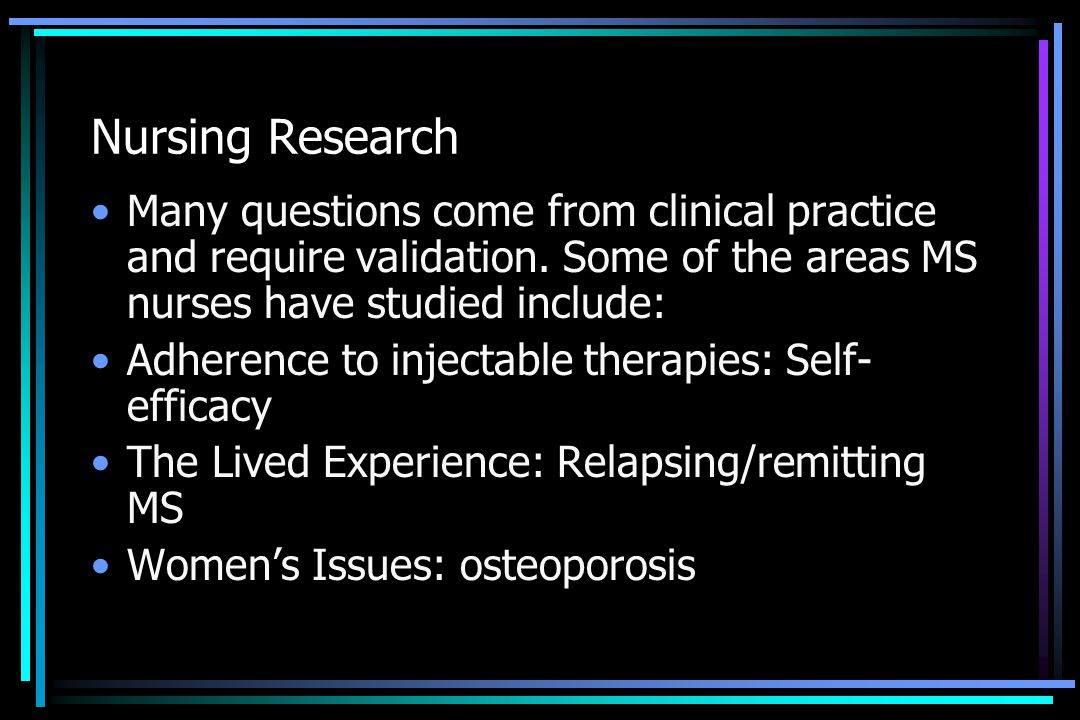Nursing Research Many questions come from clinical practice and require validation. Some of the areas MS nurses have studied include: Adherence to inj