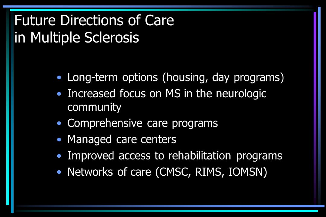 Future Directions of Care in Multiple Sclerosis Long-term options (housing, day programs) Increased focus on MS in the neurologic community Comprehens