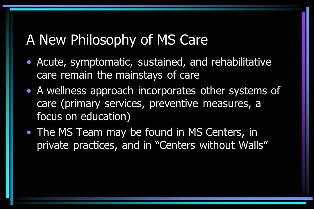 A New Philosophy of MS Care Acute, symptomatic, sustained, and rehabilitative care remain the mainstays of care A wellness approach incorporates other