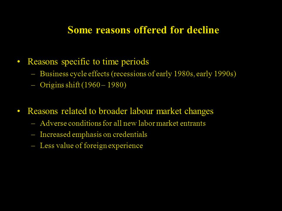 Some reasons offered for decline Reasons specific to time periods –Business cycle effects (recessions of early 1980s, early 1990s) –Origins shift (1960 – 1980) Reasons related to broader labour market changes –Adverse conditions for all new labor market entrants –Increased emphasis on credentials –Less value of foreign experience