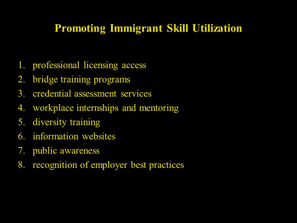 Promoting Immigrant Skill Utilization 1.professional licensing access 2.bridge training programs 3.credential assessment services 4.workplace internships and mentoring 5.diversity training 6.information websites 7.public awareness 8.recognition of employer best practices