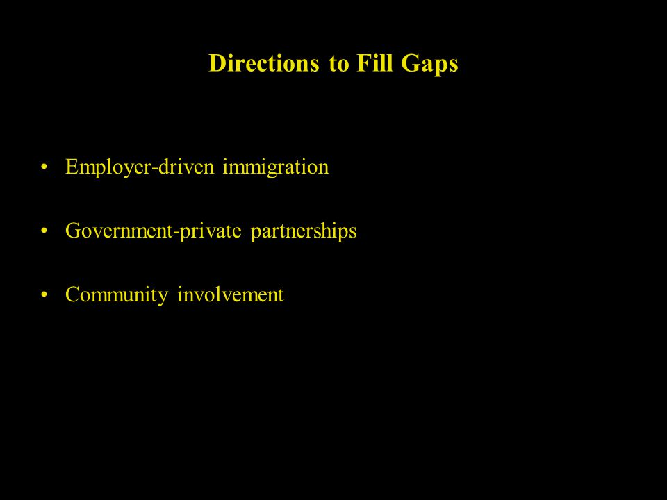 Directions to Fill Gaps Employer-driven immigration Government-private partnerships Community involvement