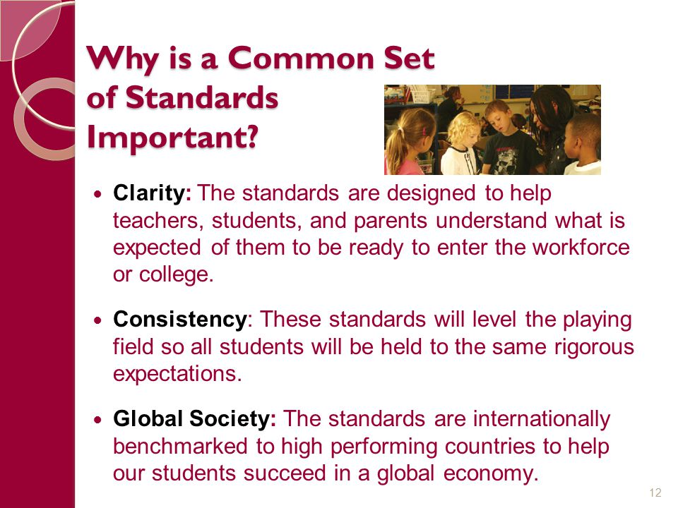 Why is a Common Set of Standards Important? Clarity: The standards are designed to help teachers, students, and parents understand what is expected of