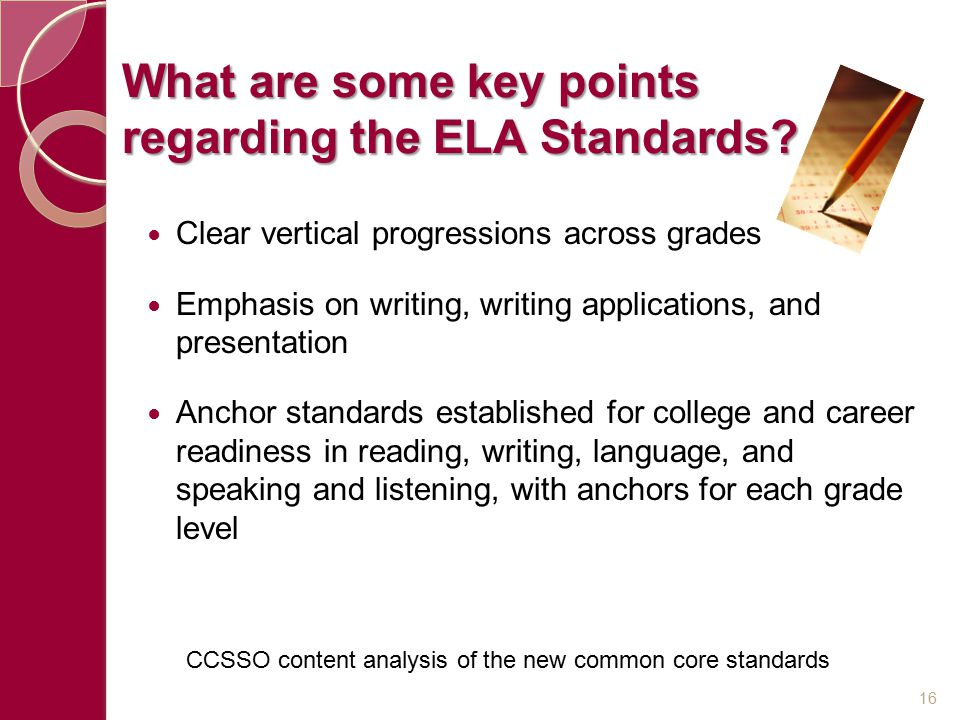 What are some key points regarding the ELA Standards? Clear vertical progressions across grades Emphasis on writing, writing applications, and present