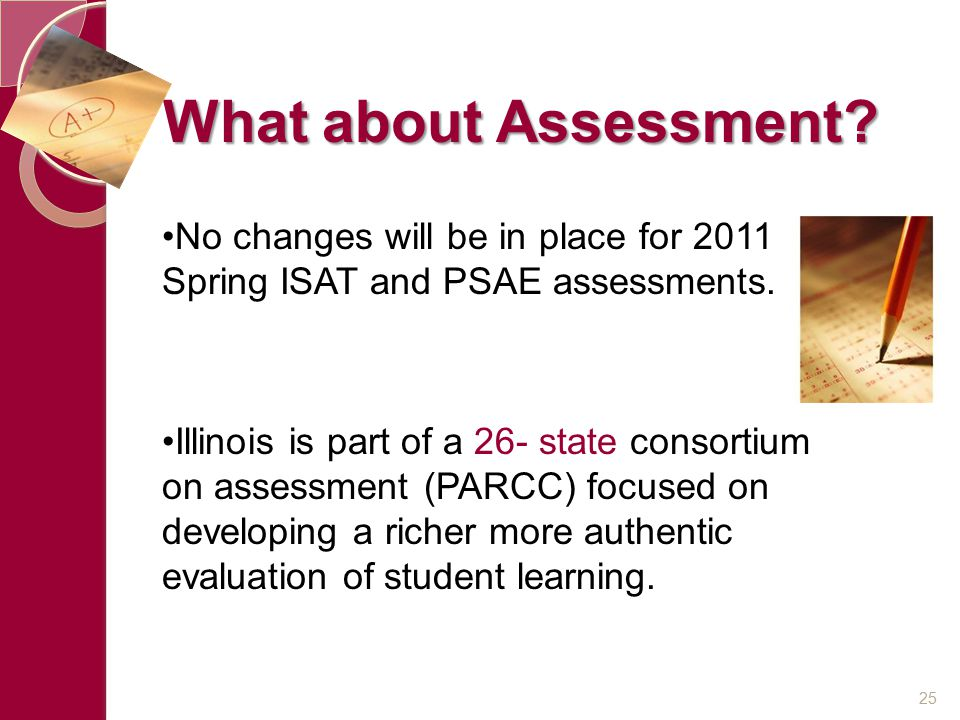 What about Assessment? No changes will be in place for 2011 Spring ISAT and PSAE assessments. Illinois is part of a 26- state consortium on assessment