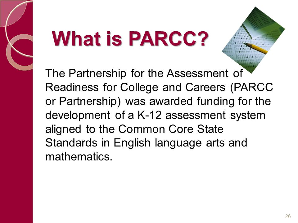 The Partnership for the Assessment of Readiness for College and Careers (PARCC or Partnership) was awarded funding for the development of a K-12 assessment system aligned to the Common Core State Standards in English language arts and mathematics.
