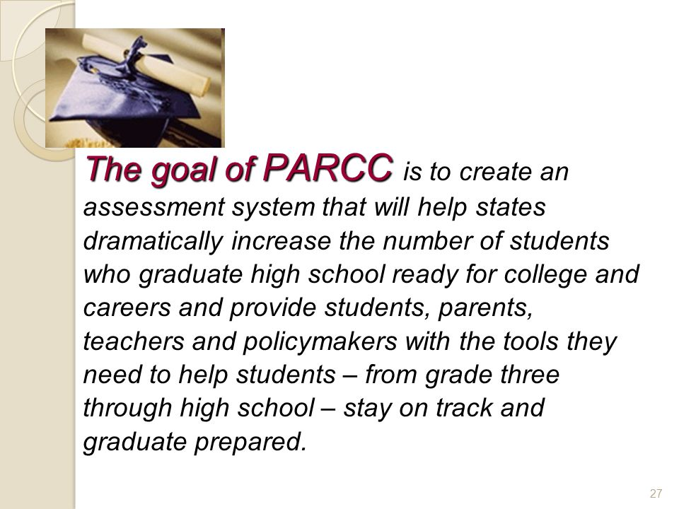 The goal of PARCC The goal of PARCC is to create an assessment system that will help states dramatically increase the number of students who graduate high school ready for college and careers and provide students, parents, teachers and policymakers with the tools they need to help students – from grade three through high school – stay on track and graduate prepared.