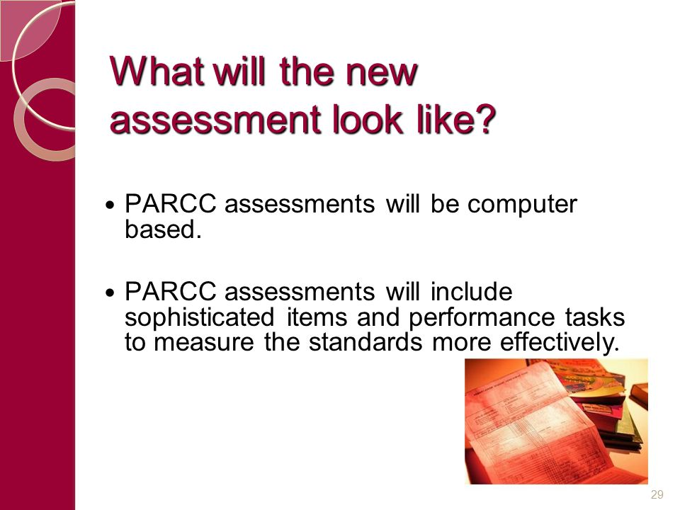 What will the new assessment look like? PARCC assessments will be computer based. PARCC assessments will include sophisticated items and performance t