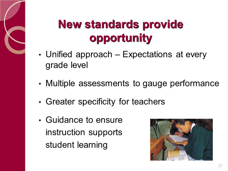 New standards provide opportunity Unified approach – Expectations at every grade level Multiple assessments to gauge performance Greater specificity f