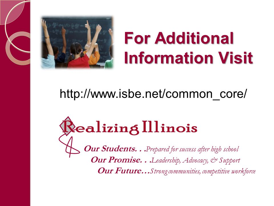 For Additional Information Visit http://www.isbe.net/common_core/ Our Students...
