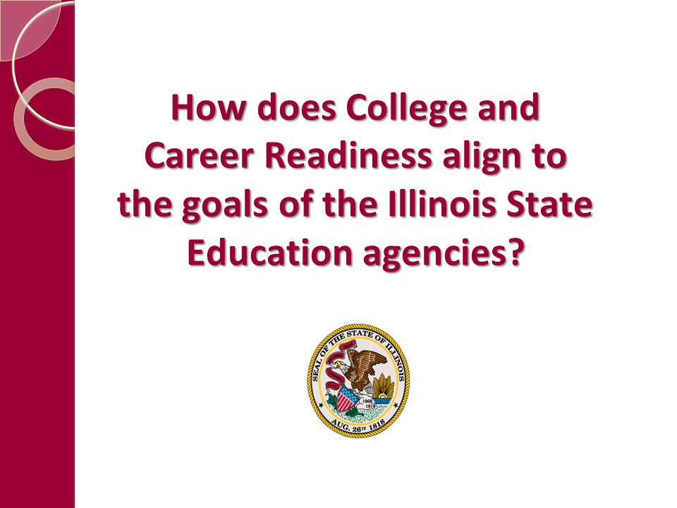 How does College and Career Readiness align to the goals of the Illinois State Education agencies?