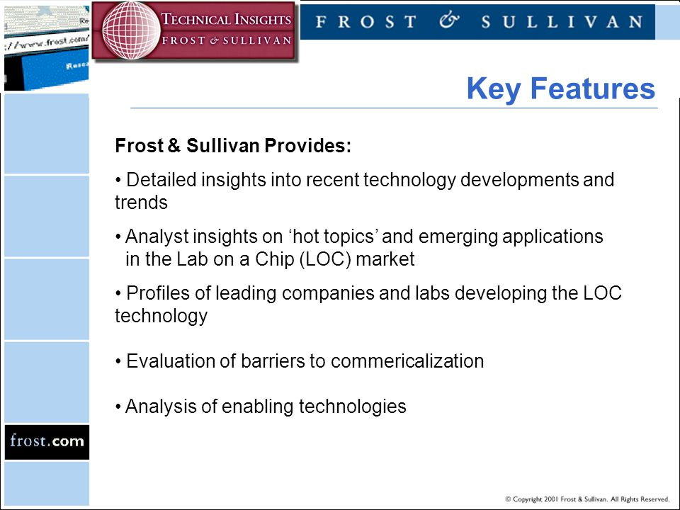 Frost & Sullivan Provides: Detailed insights into recent technology developments and trends Analyst insights on 'hot topics' and emerging applications in the Lab on a Chip (LOC) market Profiles of leading companies and labs developing the LOC technology Evaluation of barriers to commericalization Analysis of enabling technologies Key Features