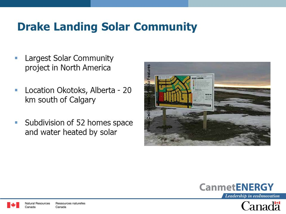 Drake Landing Solar Community  Largest Solar Community project in North America  Location Okotoks, Alberta - 20 km south of Calgary  Subdivision of 52 homes space and water heated by solar