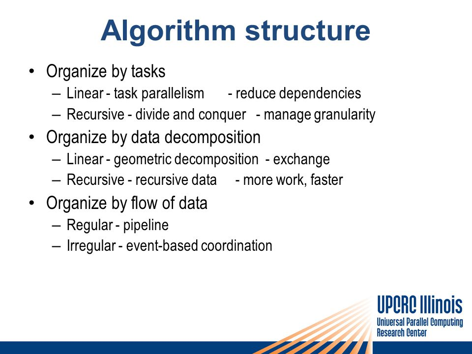 Algorithm structure Organize by tasks – Linear - task parallelism - reduce dependencies – Recursive - divide and conquer - manage granularity Organize