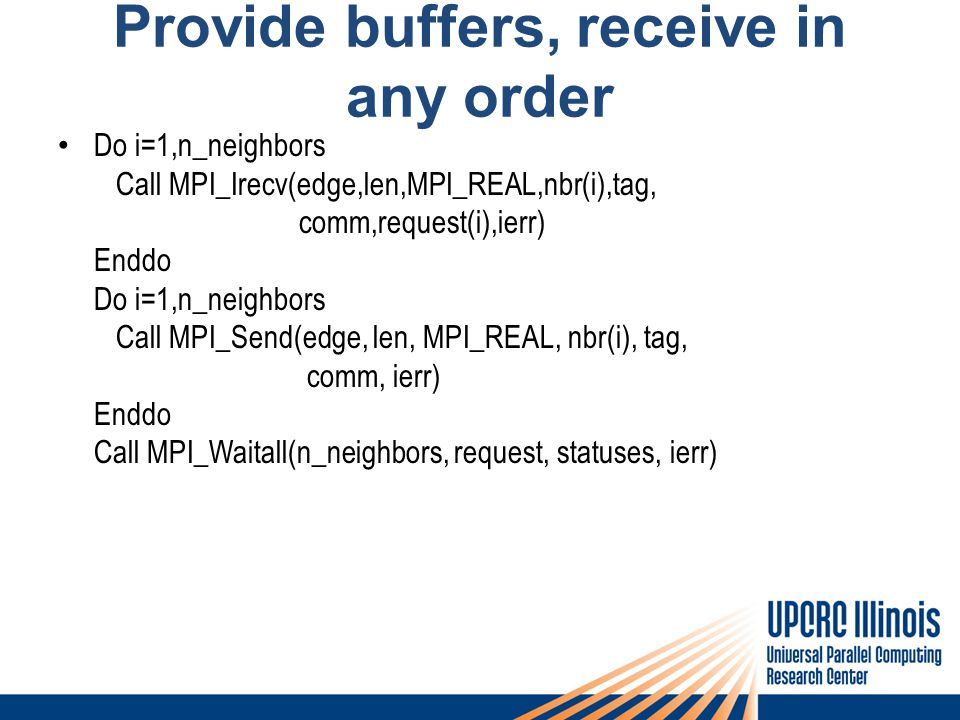 Provide buffers, receive in any order Do i=1,n_neighbors Call MPI_Irecv(edge,len,MPI_REAL,nbr(i),tag, comm,request(i),ierr) Enddo Do i=1,n_neighbors C